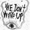 we dont wake up