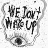 we dont wake up